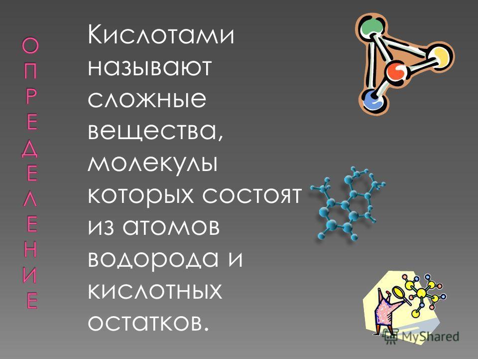 Кислотами называют сложные вещества, молекулы которых состоят из атомов водорода и кислотных остатков.