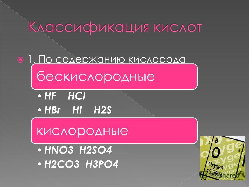 1. По содержанию кислорода бескислородные HF HCl HBr HI H2S кислородные HNO3 H2SO4 H2CO3 H3PO 4