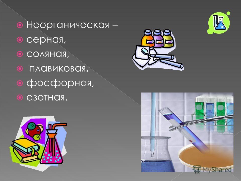 Неорганическая – серная, соляная, плавиковая, фосфорная, азотная.