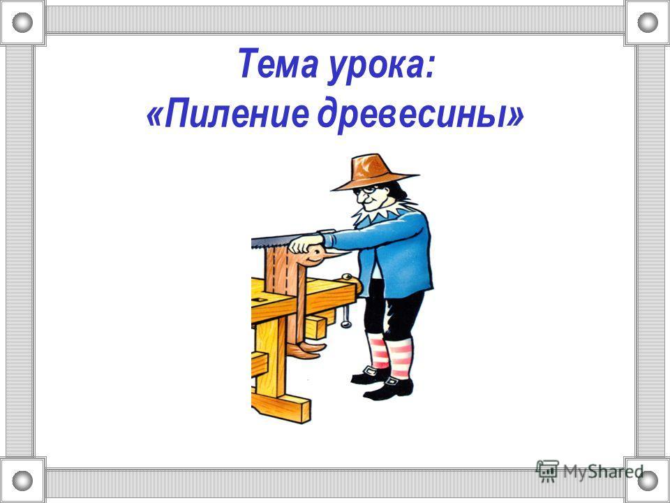 Тема урока: «Пиление древесины»