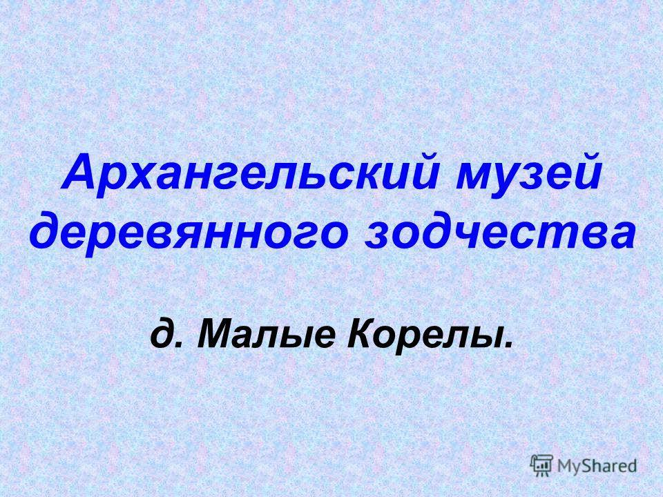 Архангельский музей деревянного зодчества д. Малые Корелы.