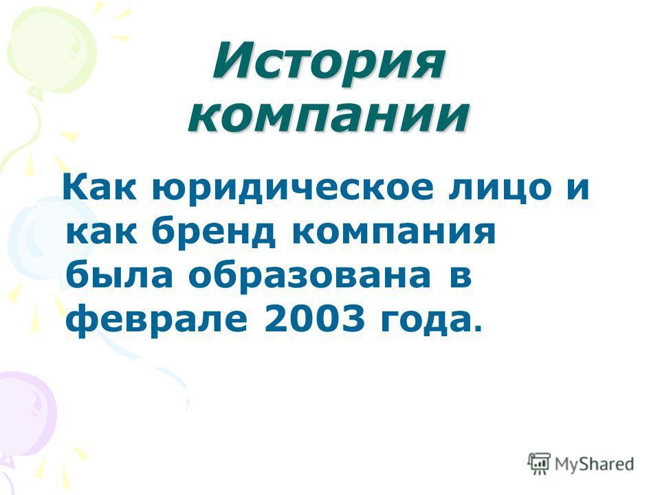 История компании Как юридическое лицо и как бренд компания была образована в феврале 2003 года.