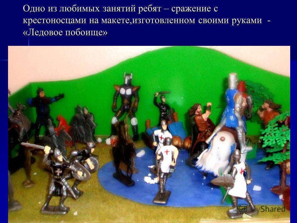 Одно из любимых занятий ребят – сражение с крестоносцами на макете,изготовленном своими руками - «Ледовое побоище»
