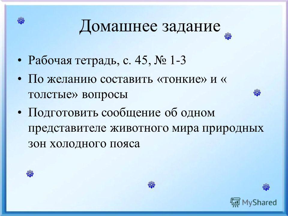 Домашнее задание Рабочая тетрадь, с. 45, 1-3 По желанию составить «тонкие» и « толстые» вопросы Подготовить сообщение об одном представителе животного мира природных зон холодного пояса