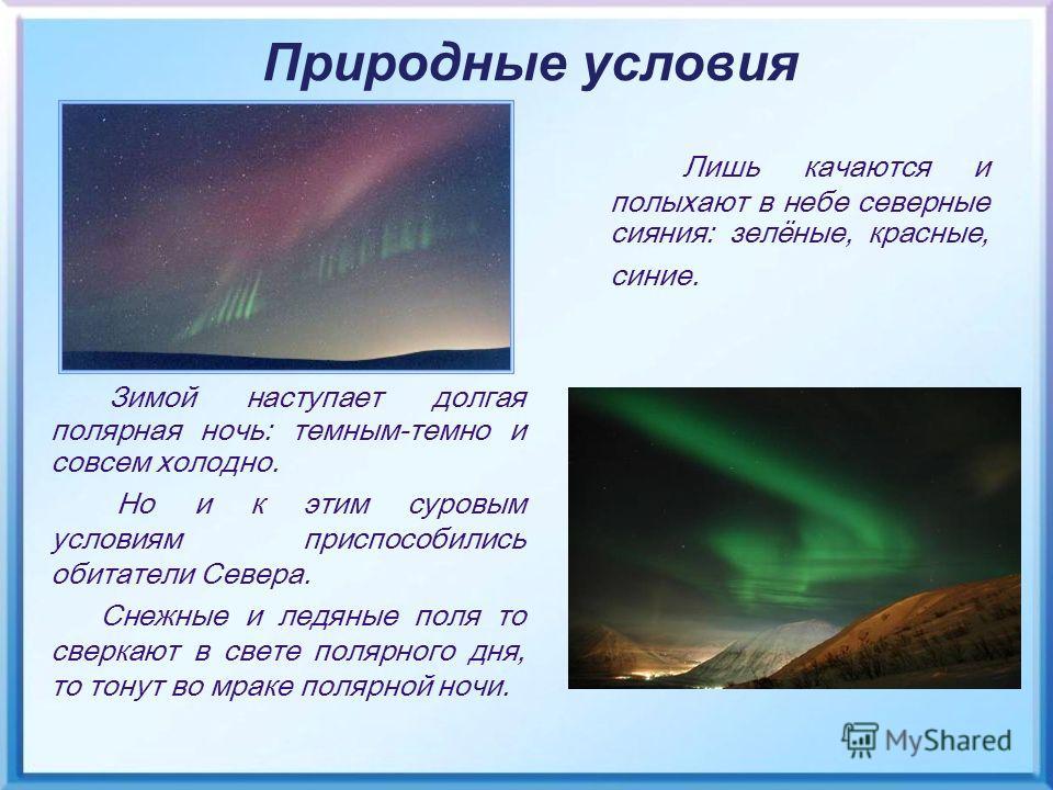 Лишь качаются и полыхают в небе северные сияния: зелёные, красные, синие. Природные условия Зимой наступает долгая полярная ночь: темным-темно и совсем холодно. Но и к этим суровым условиям приспособились обитатели Севера. Снежные и ледяные поля то с