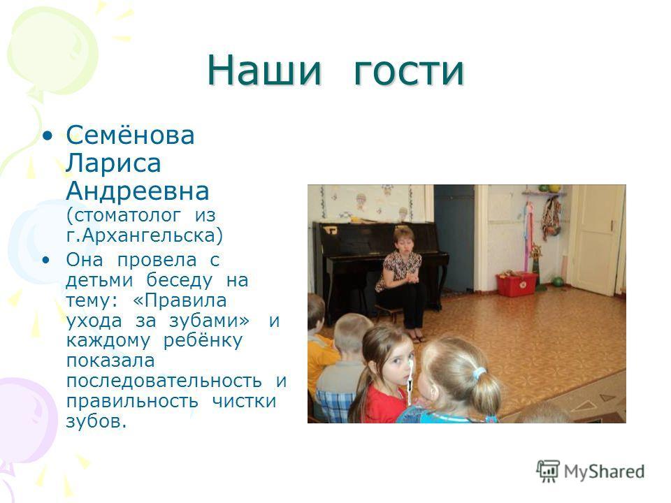 Наши гости Семёнова Лариса Андреевна (стоматолог из г.Архангельска) Она провела с детьми беседу на тему: «Правила ухода за зубами» и каждому ребёнку показала последовательность и правильность чистки зубов.