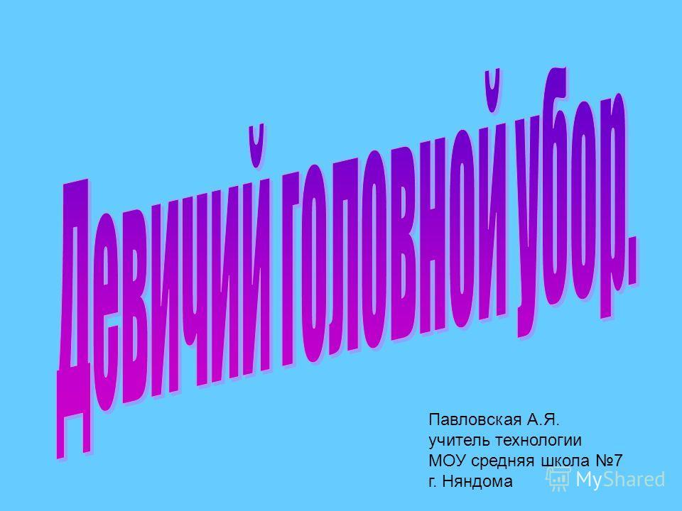 Павловская А.Я. учитель технологии МОУ средняя школа 7 г. Няндома