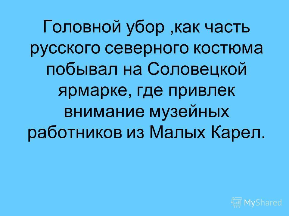 Головной убор,как часть русского северного костюма побывал на Соловецкой ярмарке, где привлек внимание музейных работников из Малых Карел.