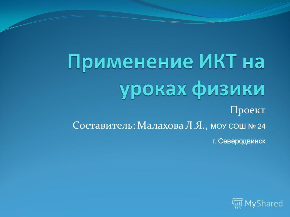 Проект Составитель: Малахова Л.Я., МОУ СОШ 24 г. Северодвинск