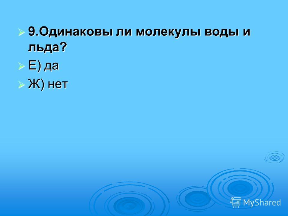 9.Одинаковы ли молекулы воды и льда? 9.Одинаковы ли молекулы воды и льда? Е) да Е) да Ж) нет Ж) нет