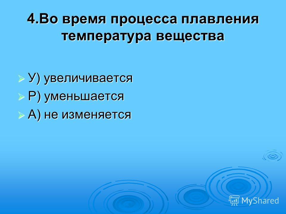 4.Во время процесса плавления температура вещества У) увеличивается У) увеличивается Р) уменьшается Р) уменьшается А) не изменяется А) не изменяется
