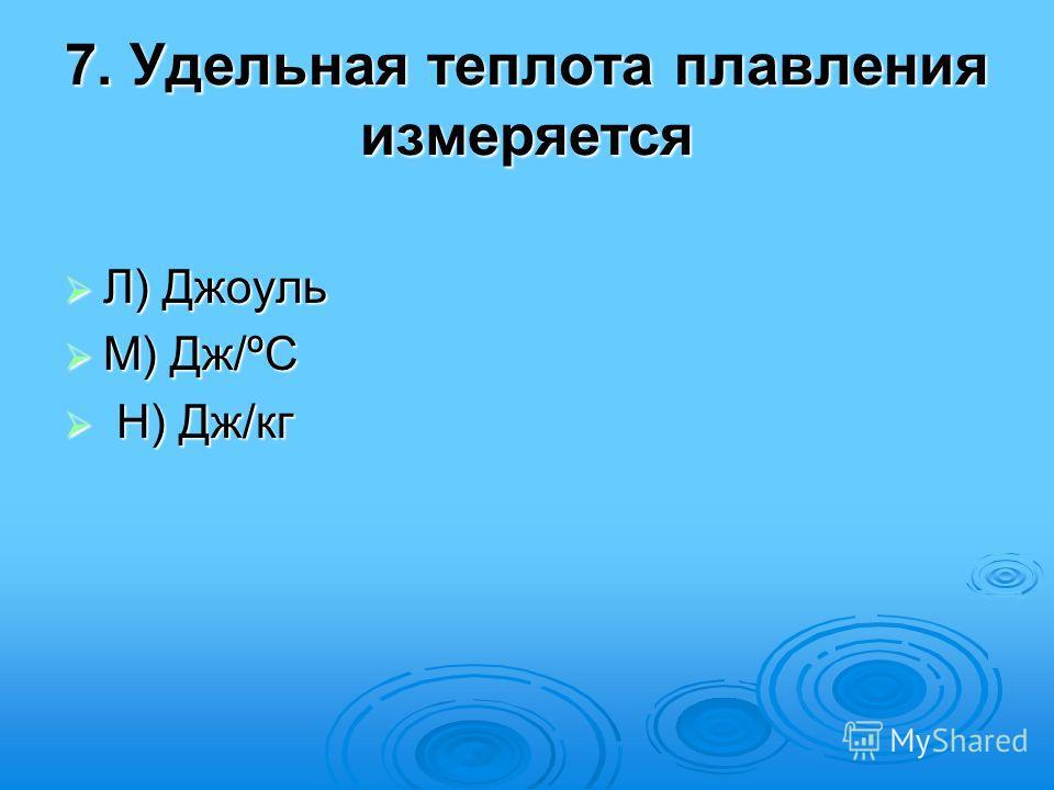 7. Удельная теплота плавления измеряется Л) Джоуль Л) Джоуль М) Дж/ºС М) Дж/ºС Н) Дж/кг Н) Дж/кг