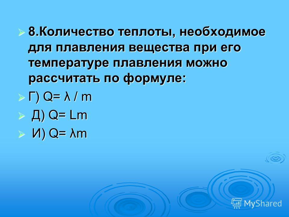 8.Количество теплоты, необходимое для плавления вещества при его температуре плавления можно рассчитать по формуле: 8.Количество теплоты, необходимое для плавления вещества при его температуре плавления можно рассчитать по формуле: Г) Q= λ / m Г) Q=