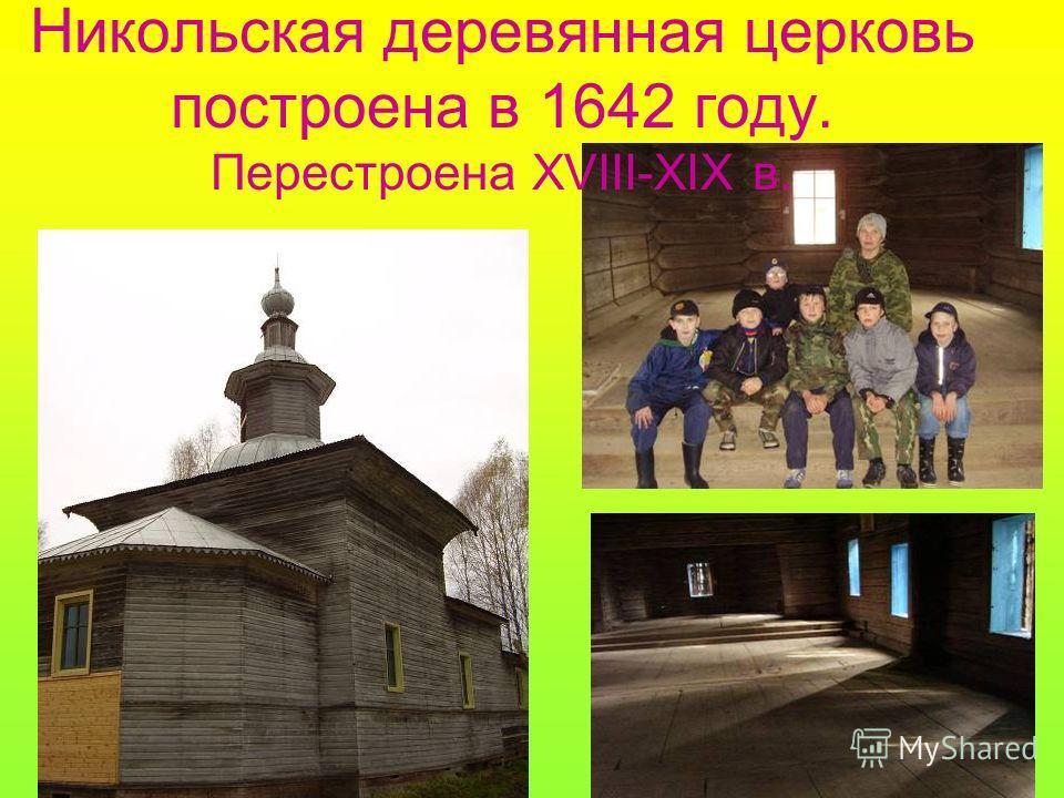 Никольская деревянная церковь построена в 1642 году. Перестроена XVIII-XIX в.