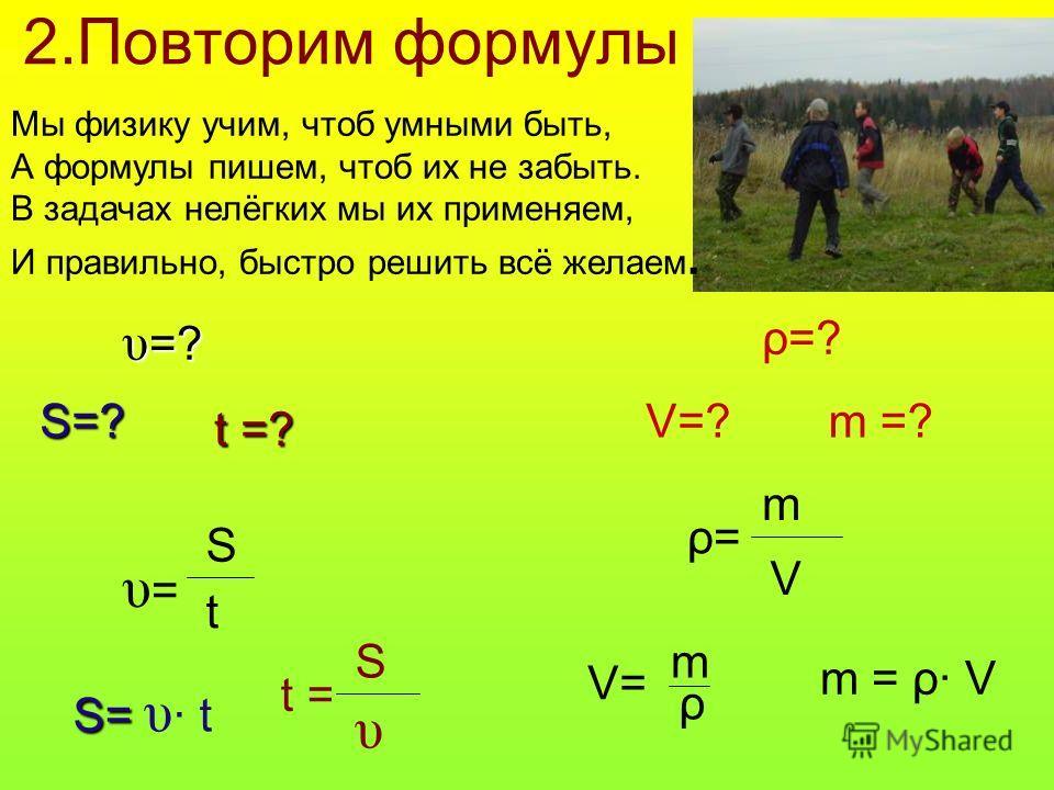 2.Повторим формулы υ =? S=? t =? υ=υ= S t S= S= υ · t t = S υ ρ=? V=?m =?m =? ρ=ρ= m V V= ρ m m = ρ· V Мы физику учим, чтоб умными быть, А формулы пишем, чтоб их не забыть. В задачах нелёгких мы их применяем, И правильно, быстро решить всё желаем.