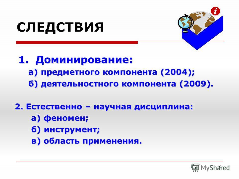 СЛЕДСТВИЯ 1. Доминирование: а) предметного компонента (2004); а) предметного компонента (2004); б) деятельностного компонента (2009). б) деятельностного компонента (2009). 2. Естественно – научная дисциплина: а) феномен; а) феномен; б) инструмент; б)