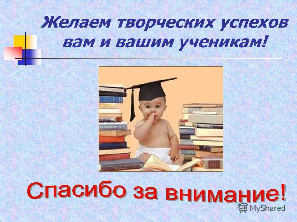 Желаем творческих успехов вам и вашим ученикам!