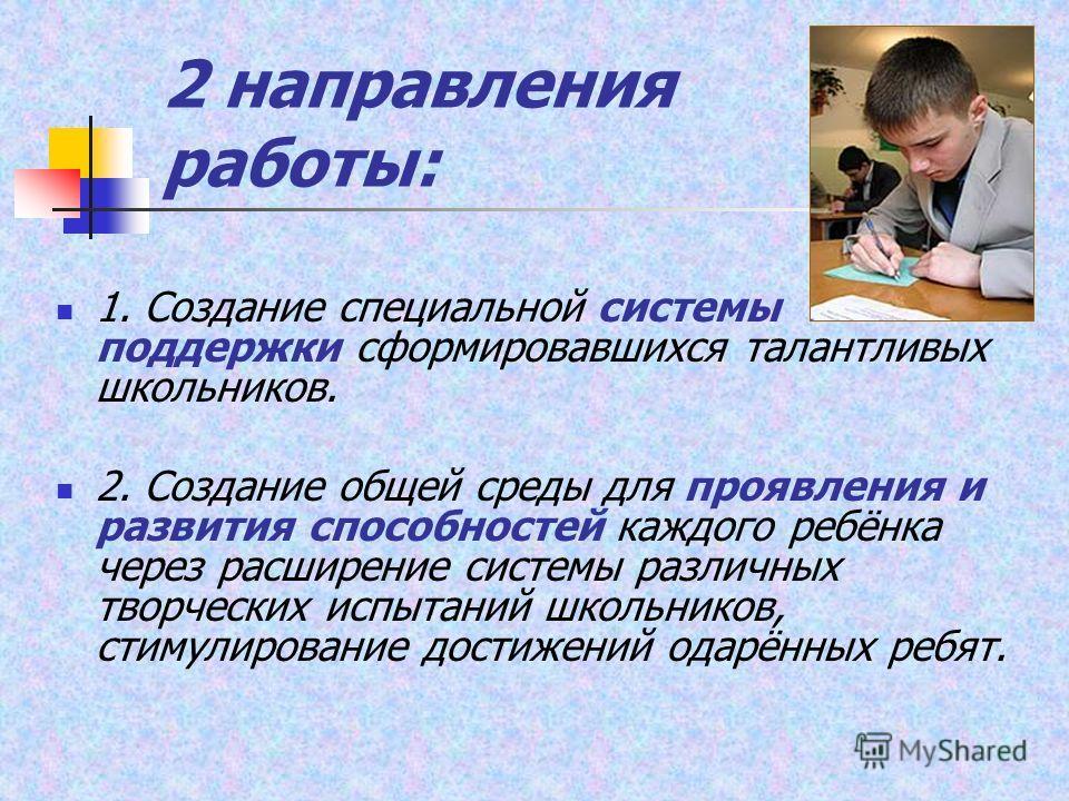 2 направления работы: 1. Создание специальной системы поддержки сформировавшихся талантливых школьников. 2. Создание общей среды для проявления и развития способностей каждого ребёнка через расширение системы различных творческих испытаний школьников