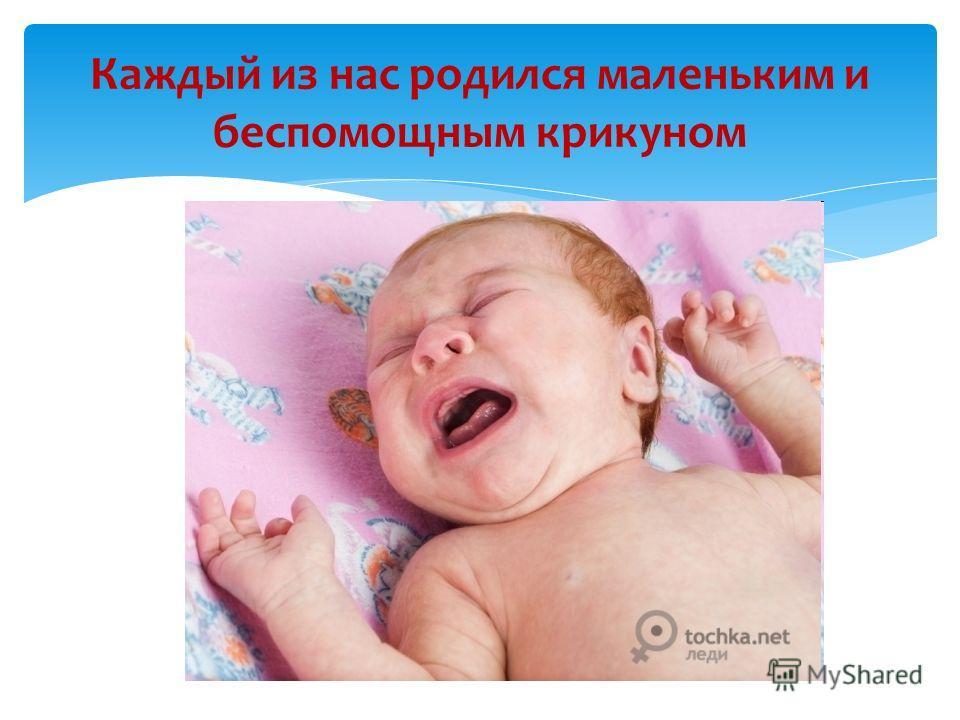 Каждый из нас родился маленьким и беспомощным крикуном