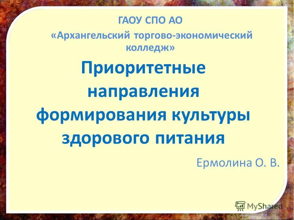 Приоритетные направления формирования культуры здорового питания Ермолина О. В. ГАОУ СПО АО «Архангельский торгово-экономический колледж»