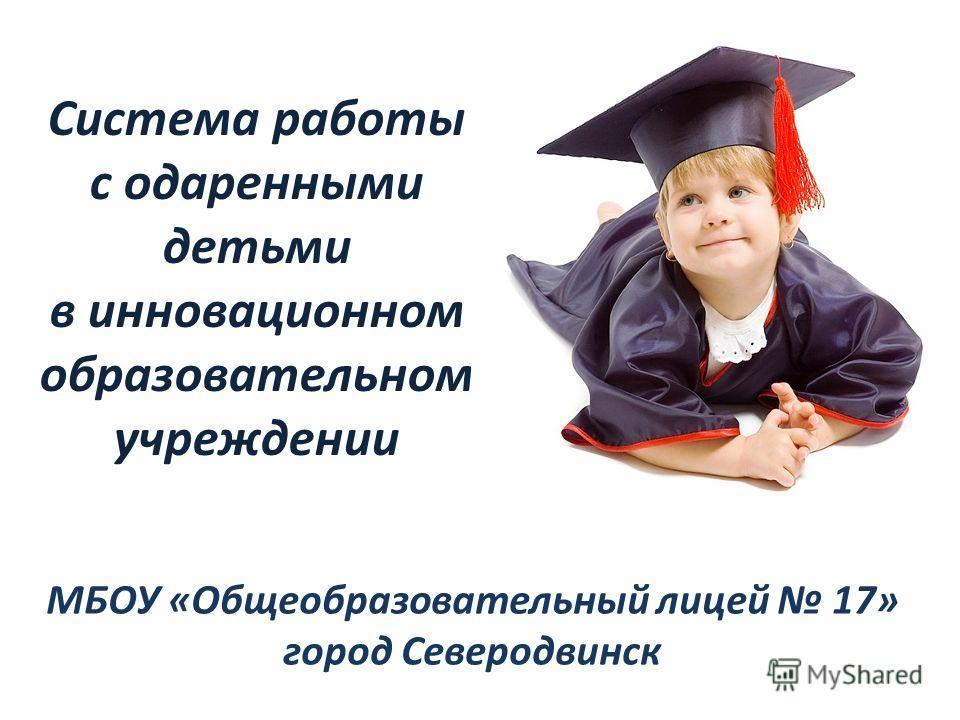 Система работы с одаренными детьми в инновационном образовательном учреждении МБОУ «Общеобразовательный лицей 17» город Северодвинск