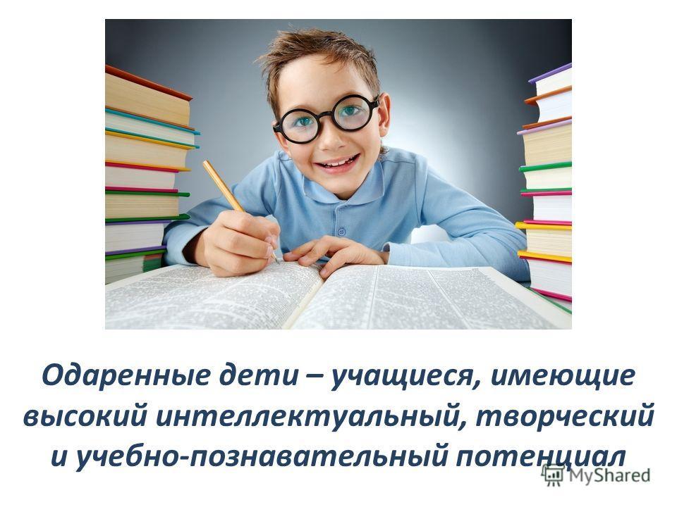 Одаренные дети – учащиеся, имеющие высокий интеллектуальный, творческий и учебно-познавательный потенциал