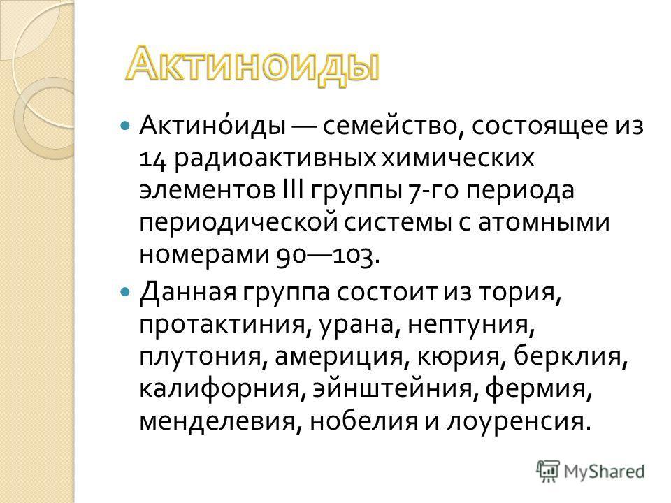Актиноиды семейство, состоящее из 14 радиоактивных химических элементов III группы 7- го периода периодической системы с атомными номерами 90103. Данная группа состоит из тория, протактиния, урана, нептуния, плутония, америция, кюрия, берклия, калифо