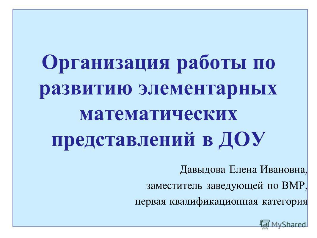 Организация работы по развитию элементарных математических представлений в ДОУ Давыдова Елена Ивановна, заместитель заведующей по ВМР, первая квалификационная категория