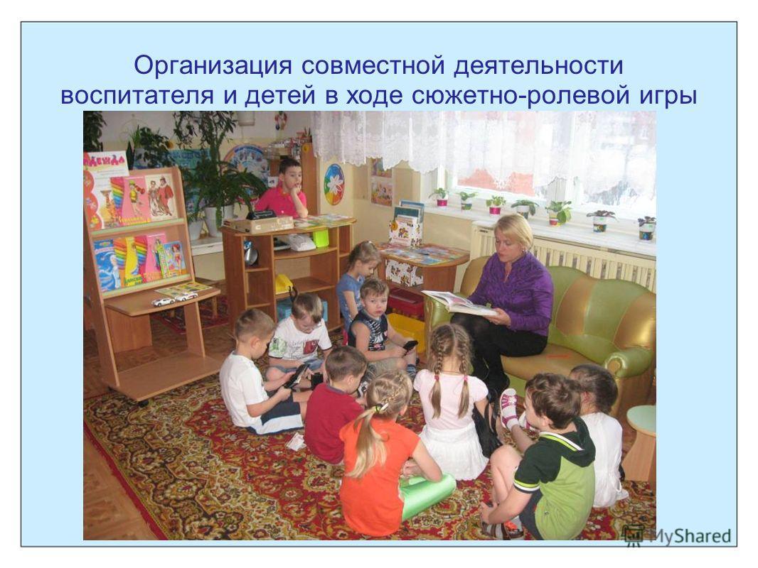 Организация совместной деятельности воспитателя и детей в ходе сюжетно-ролевой игры
