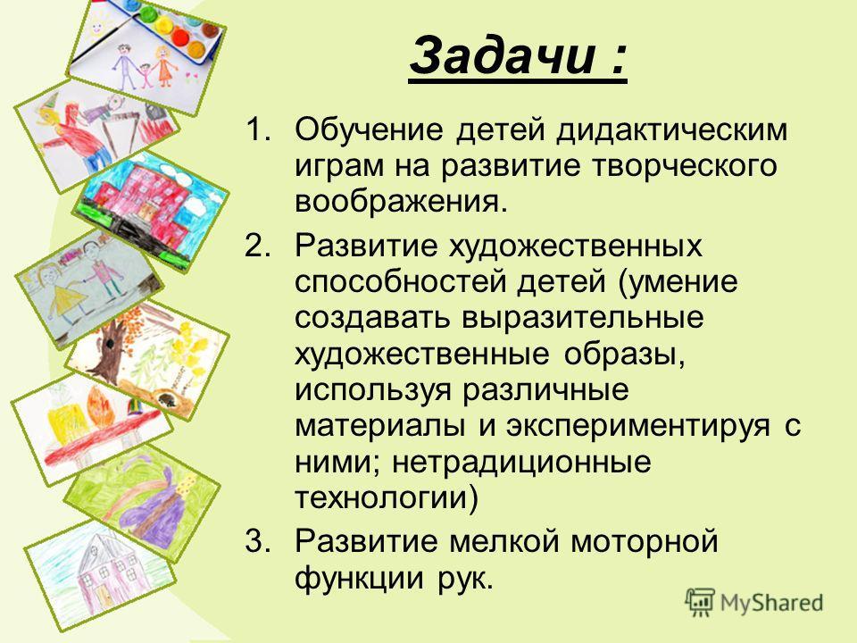 Задачи : 1.Обучение детей дидактическим играм на развитие творческого воображения. 2.Развитие художественных способностей детей (умение создавать выразительные художественные образы, используя различные материалы и экспериментируя с ними; нетрадицион