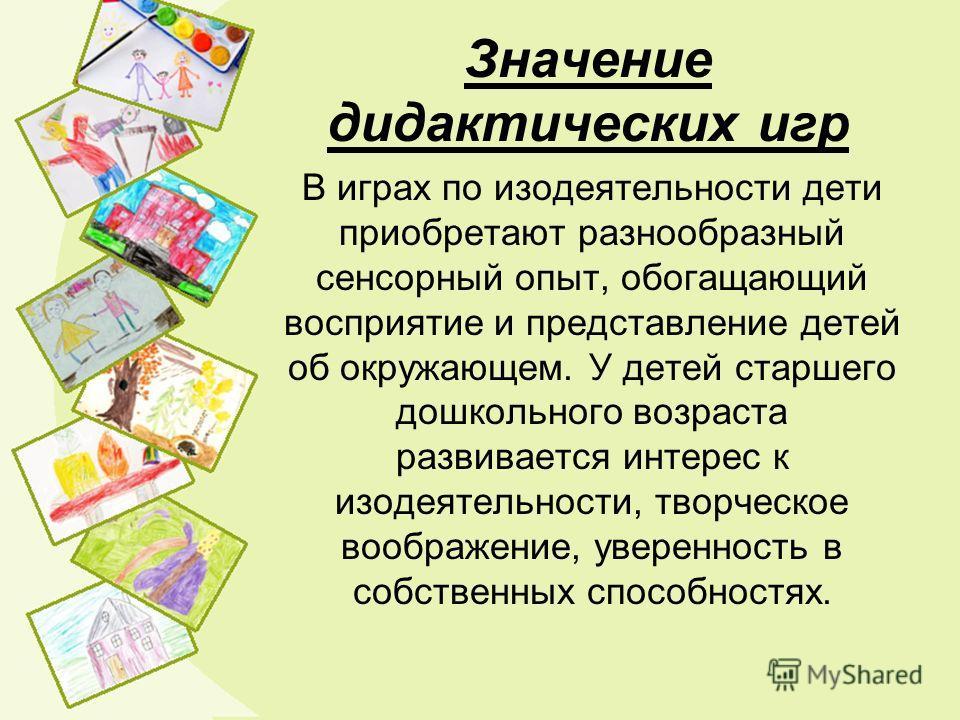 Значение дидактических игр В играх по изодеятельности дети приобретают разнообразный сенсорный опыт, обогащающий восприятие и представление детей об окружающем. У детей старшего дошкольного возраста развивается интерес к изодеятельности, творческое в