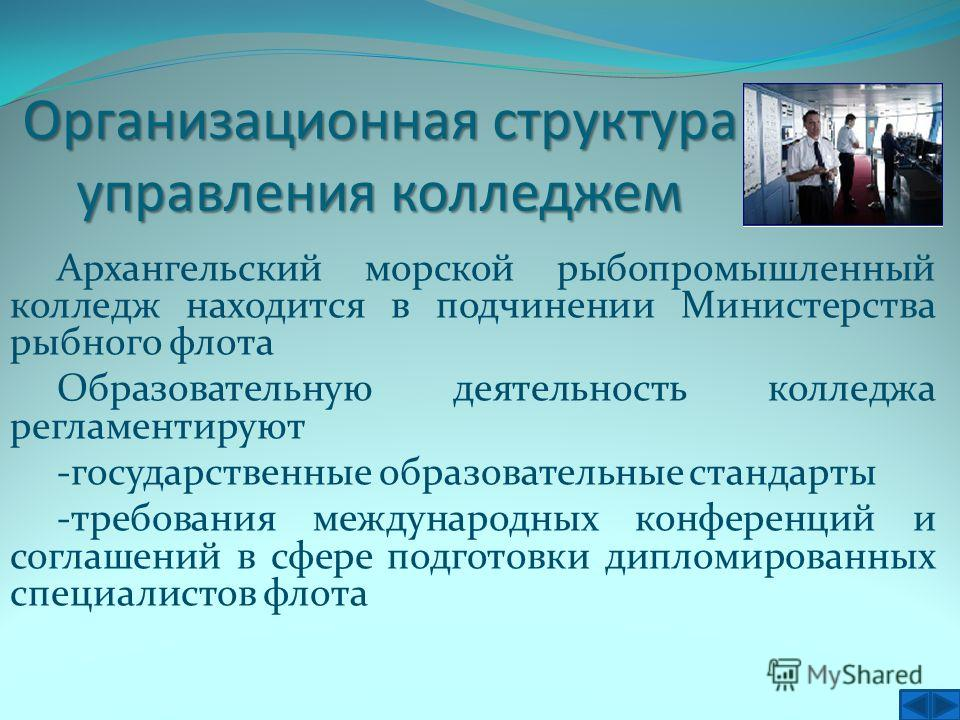 Организационная структура управления колледжем Архангельский морской рыбопромышленный колледж находится в подчинении Министерства рыбного флота Образовательную деятельность колледжа регламентируют -государственные образовательные стандарты -требовани