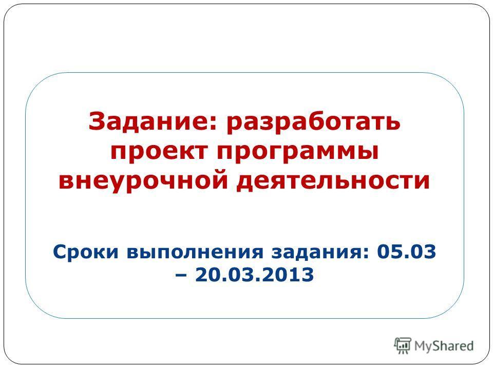 Задание: разработать проект программы внеурочной деятельности Сроки выполнения задания: 05.03 – 20.03.2013