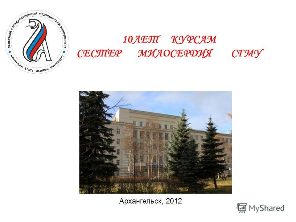 10 10ЛЕТ КУРСАМ СЕСТЕР МИЛОСЕРДИЯ СГМУ Архангельск, 2012