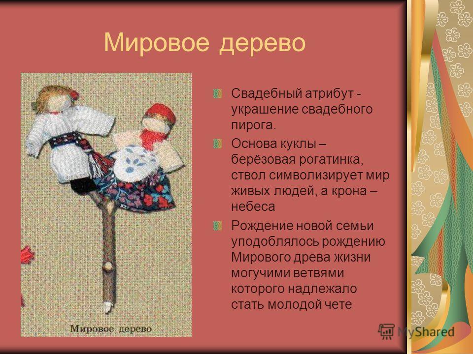 Мировое дерево Свадебный атрибут - украшение свадебного пирога. Основа куклы – берёзовая рогатинка, ствол символизирует мир живых людей, а крона – небеса Рождение новой семьи уподоблялось рождению Мирового древа жизни могучими ветвями которого надлеж