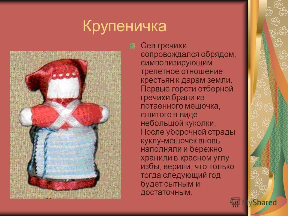 Крупеничка Сев гречихи сопровождался обрядом, символизирующим трепетное отношение крестьян к дарам земли. Первые горсти отборной гречихи брали из потаенного мешочка, сшитого в виде небольшой куколки. После уборочной страды куклу-мешочек вновь наполня
