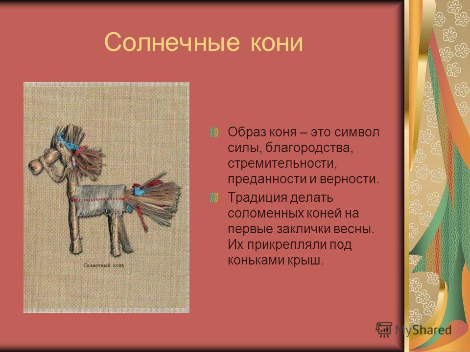 Солнечные кони Образ коня – это символ силы, благородства, стремительности, преданности и верности. Традиция делать соломенных коней на первые заклички весны. Их прикрепляли под коньками крыш.