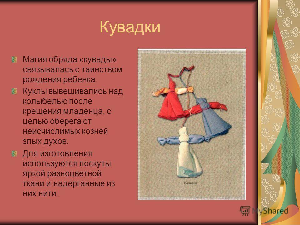 Кувадки Магия обряда «кувады» связывалась с таинством рождения ребенка. Куклы вывешивались над колыбелью после крещения младенца, с целью оберега от неисчислимых козней злых духов. Для изготовления используются лоскуты яркой разноцветной ткани и наде