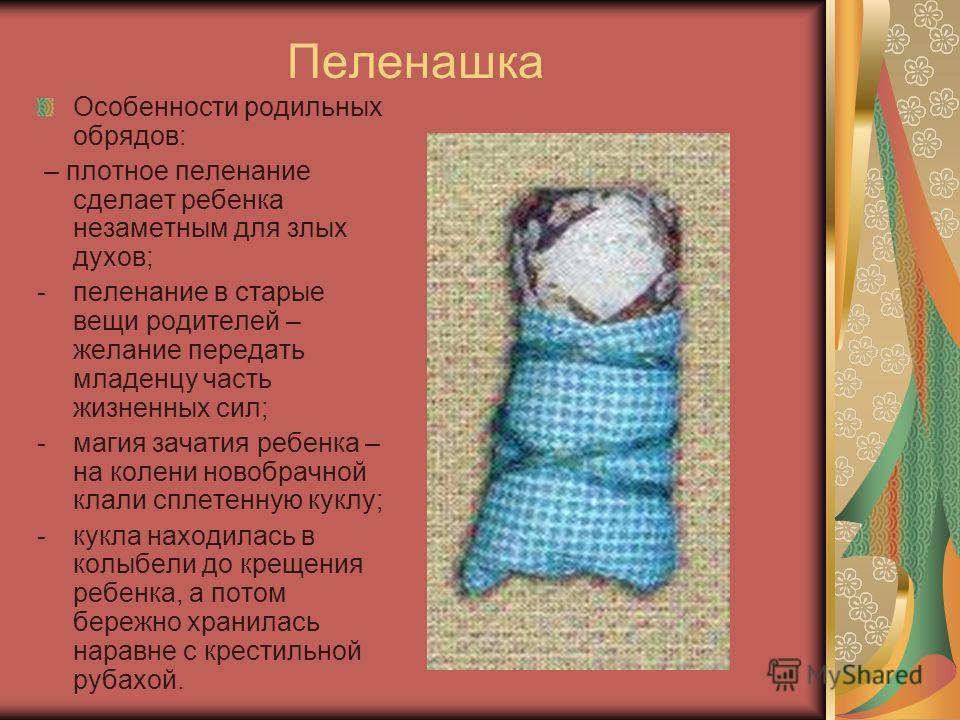 Пеленашка Особенности родильных обрядов: – плотное пеленание сделает ребенка незаметным для злых духов; -пеленание в старые вещи родителей – желание передать младенцу часть жизненных сил; -магия зачатия ребенка – на колени новобрачной клали сплетенну