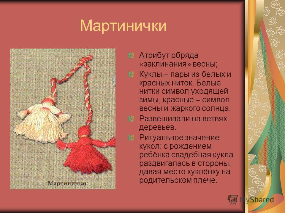 Мартинички Атрибут обряда «заклинания» весны; Куклы – пары из белых и красных ниток. Белые нитки символ уходящей зимы, красные – символ весны и жаркого солнца. Развешивали на ветвях деревьев. Ритуальное значение кукол: с рождением ребёнка свадебная к