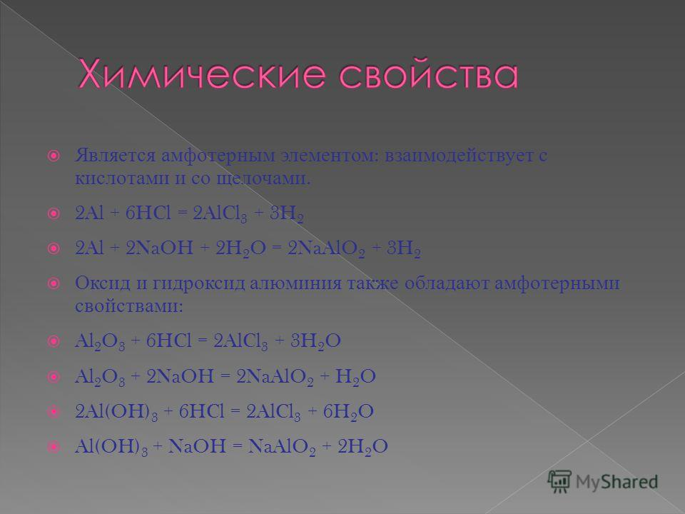 Является амфотерным элементом : взаимодействует с кислотами и со щелочами. 2Al + 6HCl = 2AlCl 3 + 3H 2 2Al + 2NaOH + 2H 2 O = 2NaAlO 2 + 3H 2 Оксид и гидроксид алюминия также обладают амфотерными свойствами : Al 2 O 3 + 6HCl = 2AlCl 3 + 3H 2 O Al 2 O