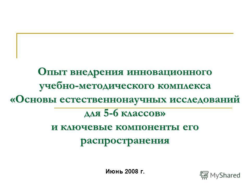 Опыт внедрения инновационного учебно-методического комплекса «Основы естественнонаучных исследований для 5-6 классов» и ключевые компоненты его распространения Июнь 2008 г.