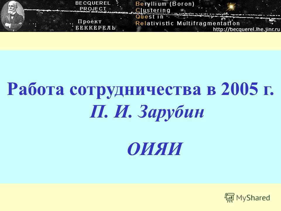 Работа сотрудничества в 2005 г. П. И. Зарубин ОИЯИ