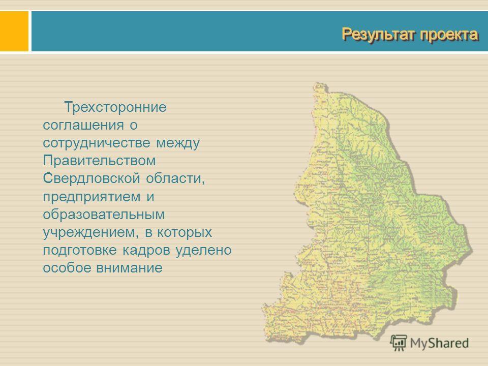 Результат проекта Трехсторонние соглашения о сотрудничестве между Правительством Свердловской области, предприятием и образовательным учреждением, в которых подготовке кадров уделено особое внимание
