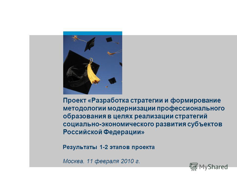Проект «Разработка стратегии и формирование методологии модернизации профессионального образования в целях реализации стратегий социально-экономического развития субъектов Российской Федерации» Результаты 1-2 этапов проекта Москва. 11 февраля 2010 г.