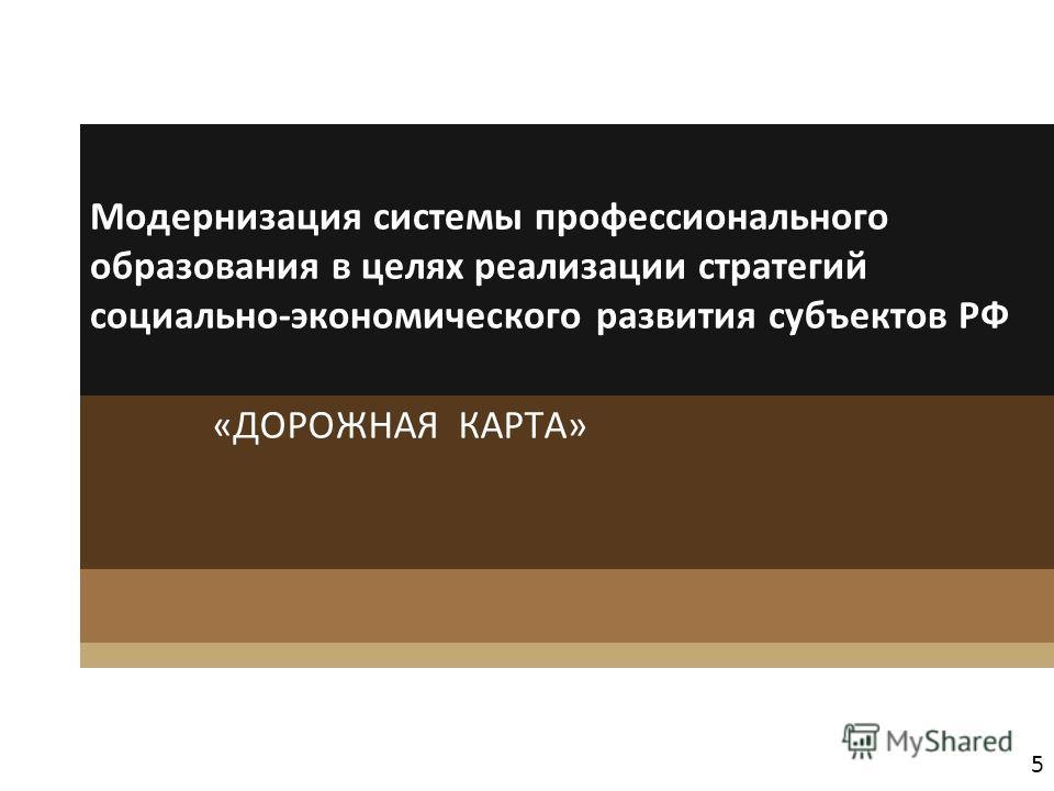 5 Модернизация системы профессионального образования в целях реализации стратегий социально-экономического развития субъектов РФ «ДОРОЖНАЯ КАРТА»
