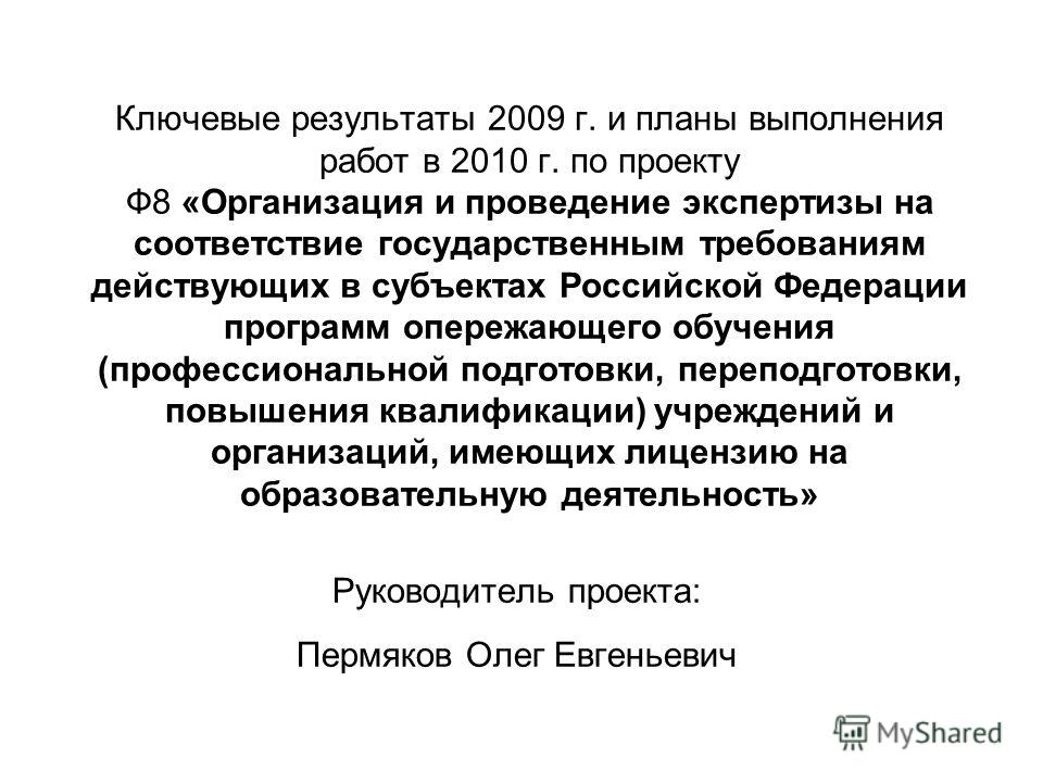 Ключевые результаты 2009 г. и планы выполнения работ в 2010 г. по проекту Ф8 «Организация и проведение экспертизы на соответствие государственным требованиям действующих в субъектах Российской Федерации программ опережающего обучения (профессионально