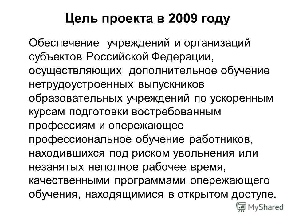Цель проекта в 2009 году Обеспечение учреждений и организаций субъектов Российской Федерации, осуществляющих дополнительное обучение нетрудоустроенных выпускников образовательных учреждений по ускоренным курсам подготовки востребованным профессиям и