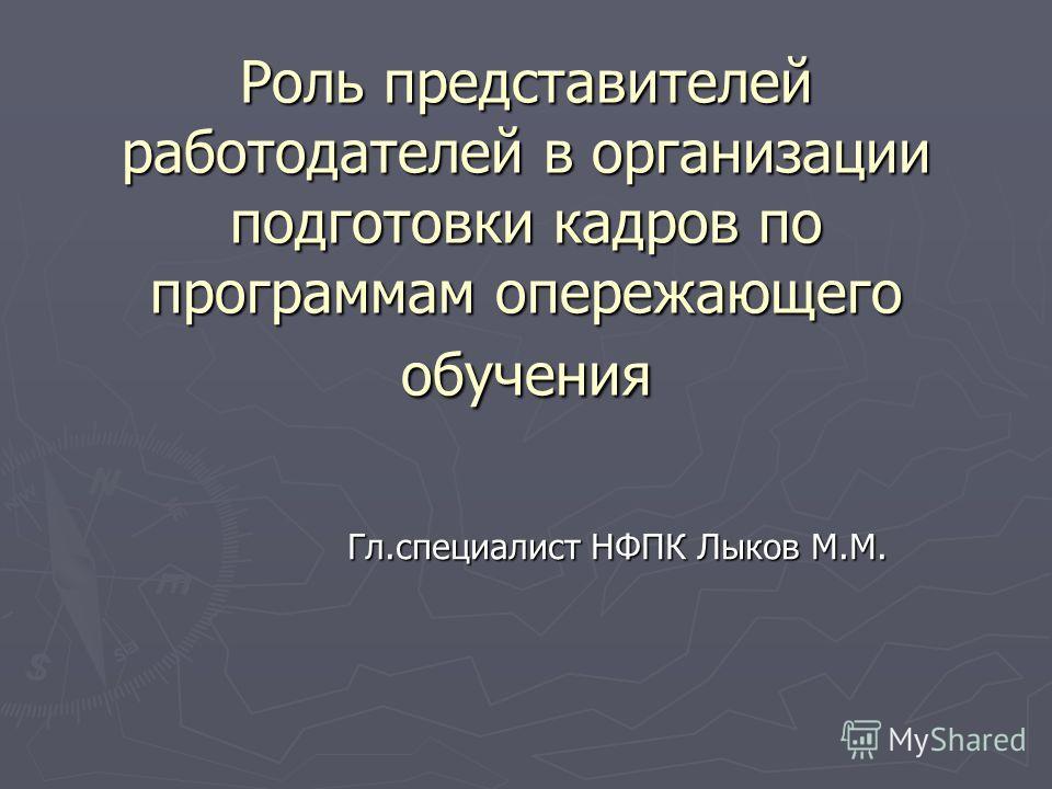 Роль представителей работодателей в организации подготовки кадров по программам опережающего обучения Гл.специалист НФПК Лыков М.М.