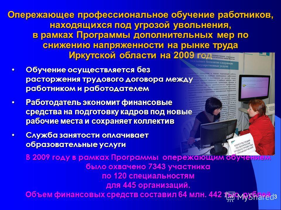 3 Опережающее профессиональное обучение работников, находящихся под угрозой увольнения, в рамках Программы дополнительных мер по снижению напряженности на рынке труда Иркутской области на 2009 год Обучение осуществляется без расторжения трудового дог